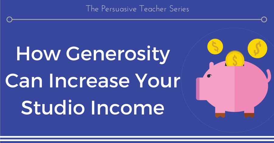 The Persuasive Teacher: How Generosity Can Increase Your Studio Income