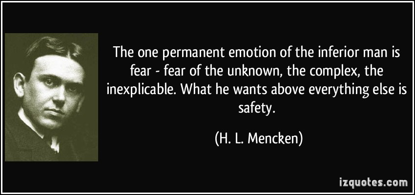 the-one-permanent-emotion-of-the-inferior-man-is-fear-fear-of-the-unknown-the-complex-the-inexplicable-what-he-wants-above-everything-else-is-safety